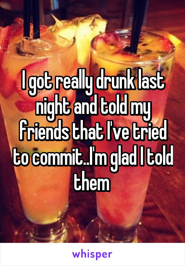 I got really drunk last night and told my friends that I've tried to commit..I'm glad I told them