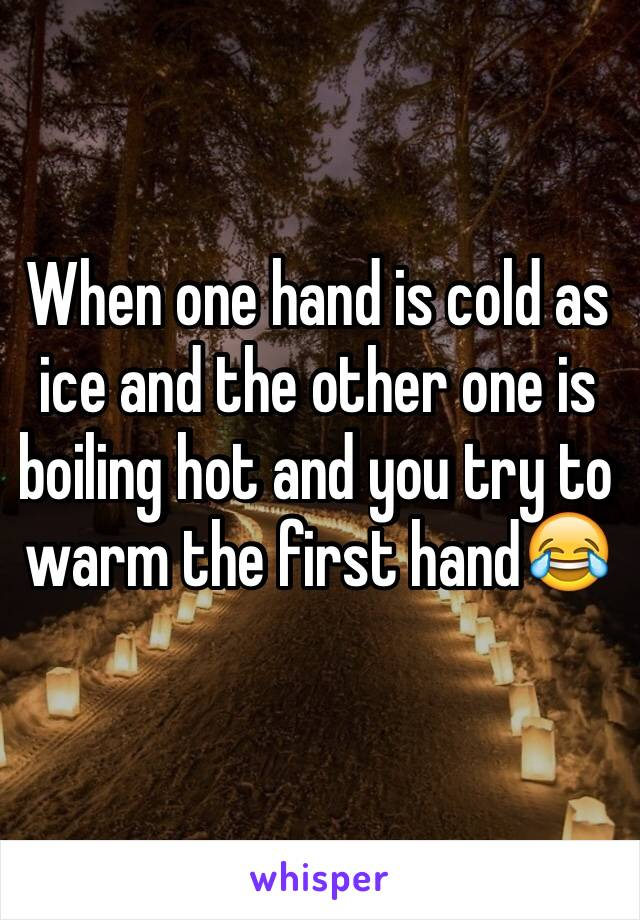 When one hand is cold as ice and the other one is boiling hot and you try to warm the first hand😂