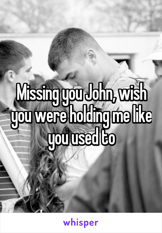 Missing you John, wish you were holding me like you used to