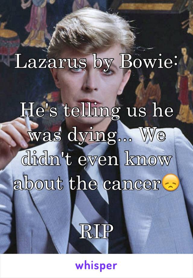 Lazarus by Bowie:  He's telling us he was dying... We didn't even know about the cancer😞  RIP
