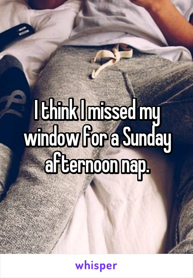 I think I missed my window for a Sunday afternoon nap.