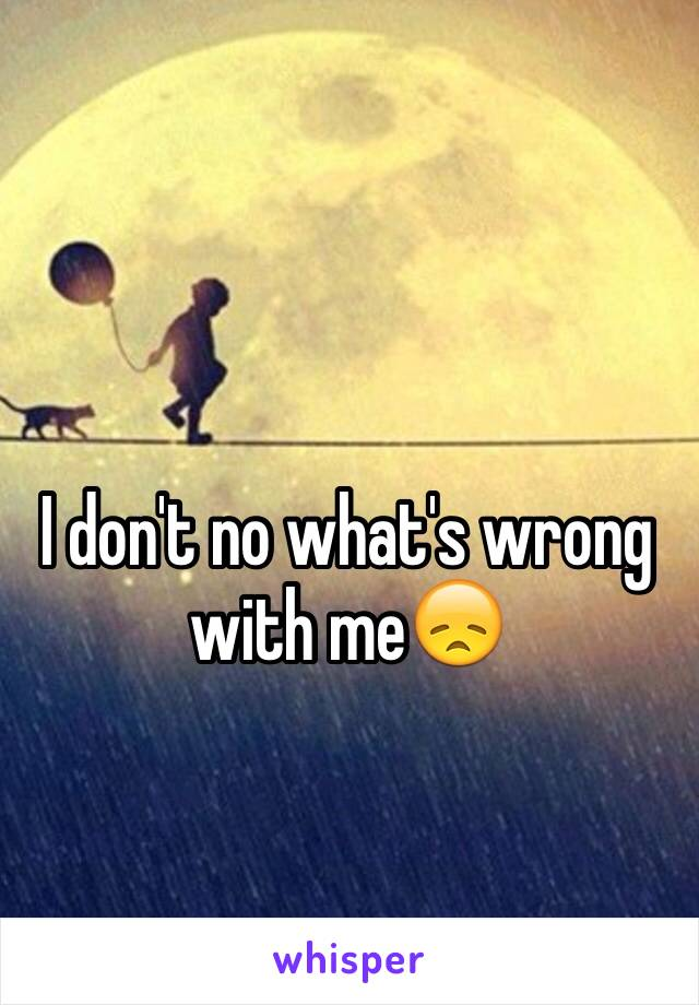 I don't no what's wrong with me😞