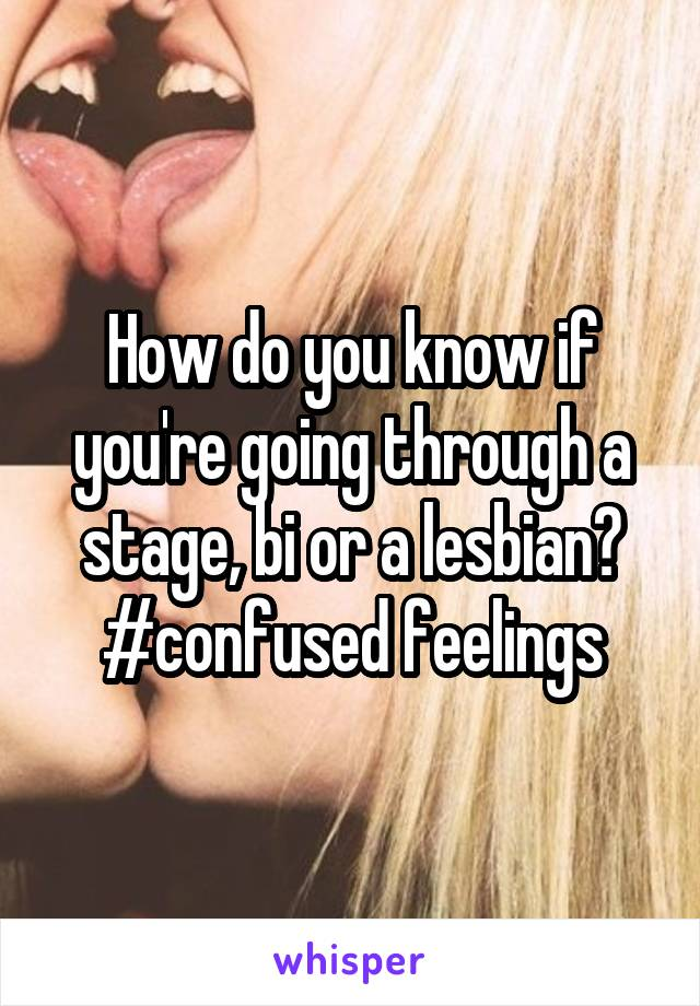 How do you know if you're going through a stage, bi or a lesbian? #confused feelings
