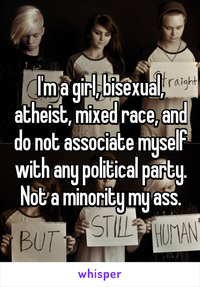 I'm a girl, bisexual, atheist, mixed race, and do not associate myself with any political party. Not a minority my ass.