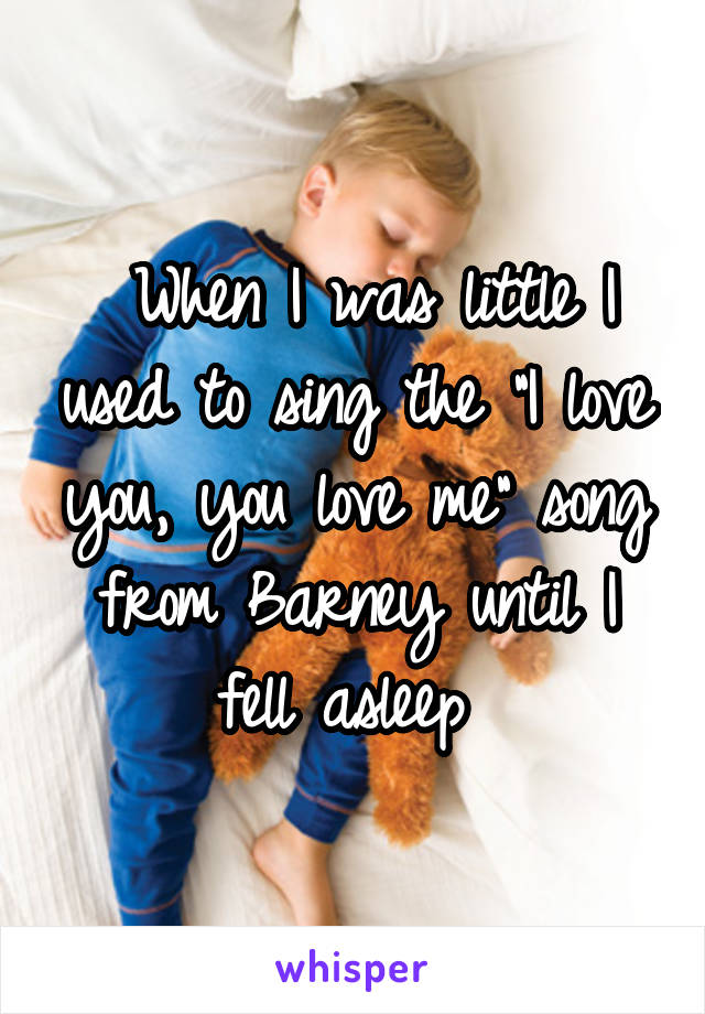 """When I was little I used to sing the """"I love you, you love me"""" song from Barney until I fell asleep"""