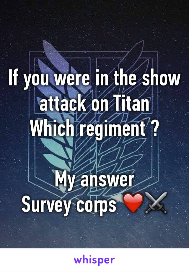 If you were in the show attack on Titan  Which regiment ?  My answer  Survey corps ❤️⚔