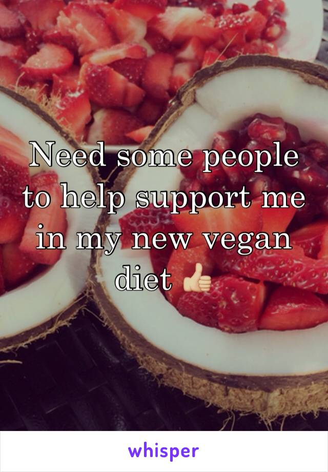 Need some people to help support me in my new vegan diet 👍🏼