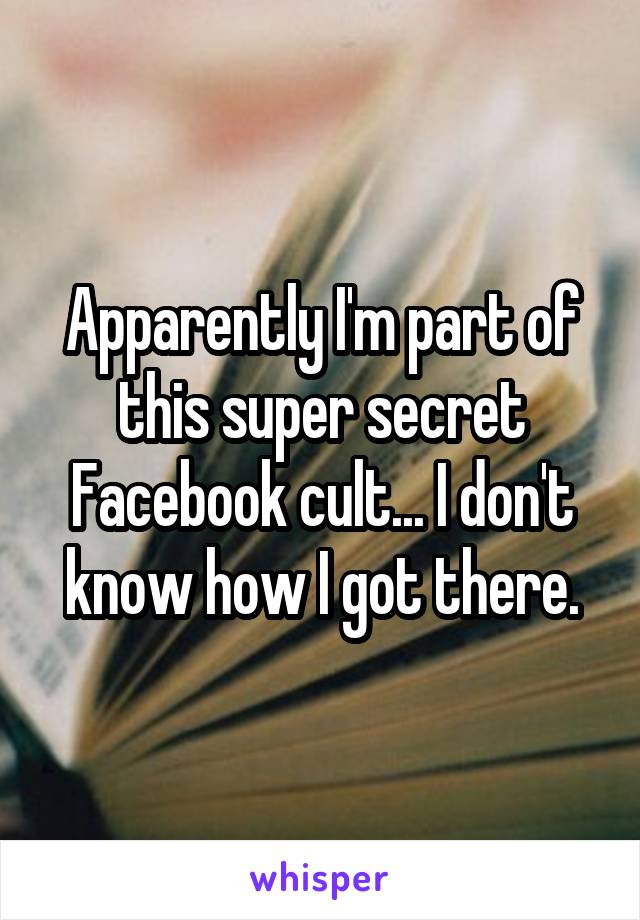 Apparently I'm part of this super secret Facebook cult... I don't know how I got there.
