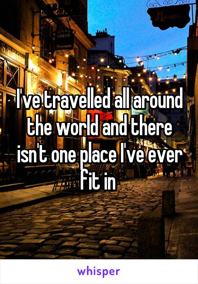 I've travelled all around the world and there isn't one place I've ever fit in