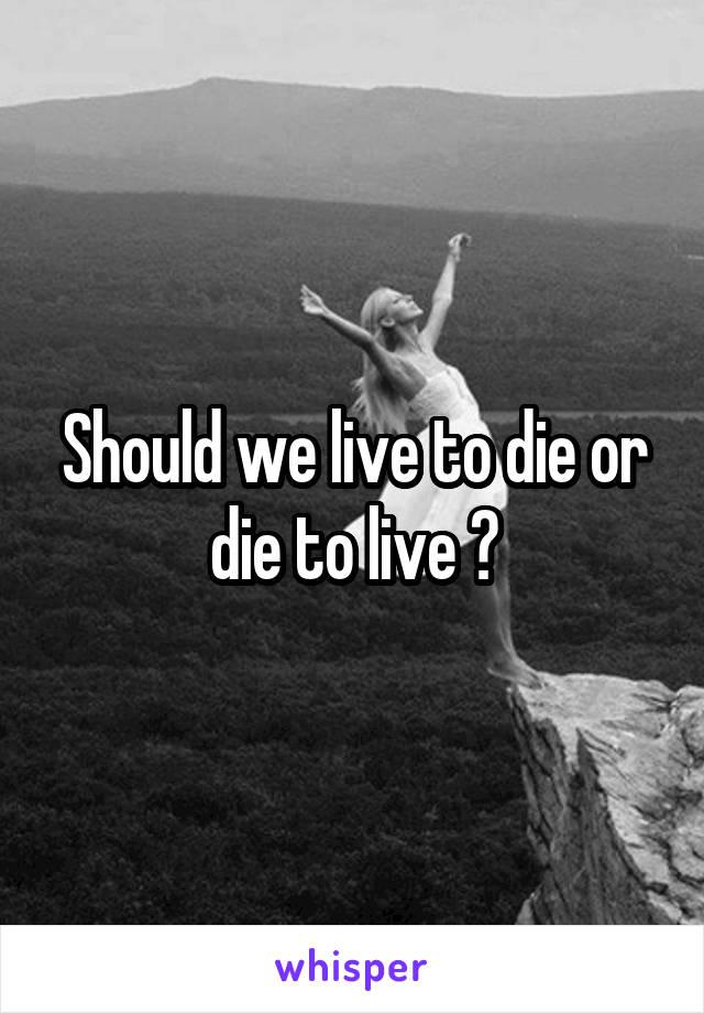Should we live to die or die to live ?
