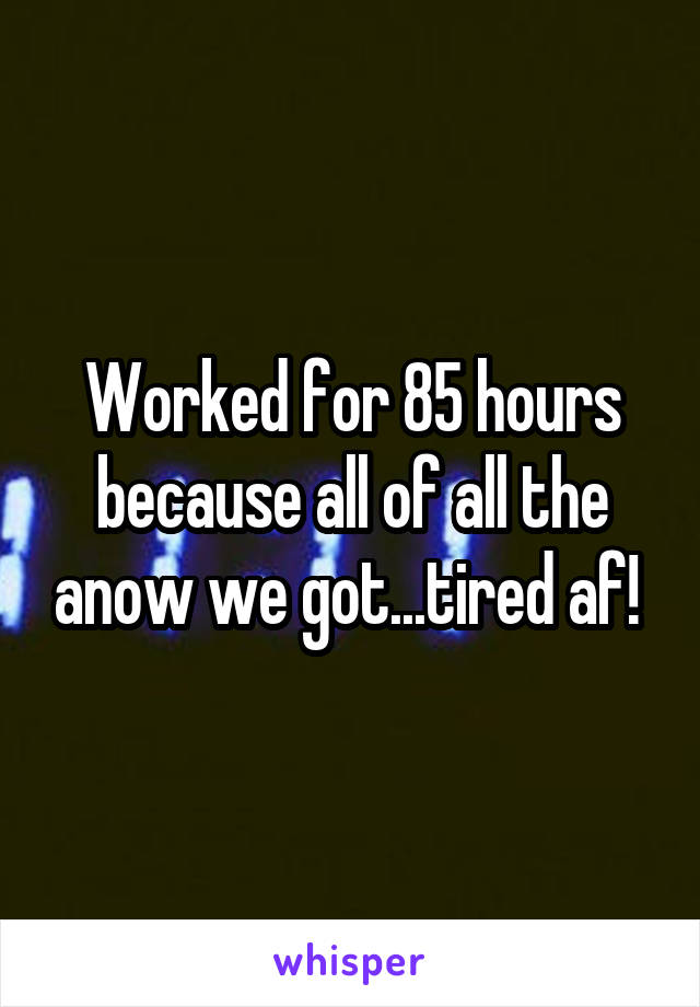 Worked for 85 hours because all of all the anow we got...tired af!