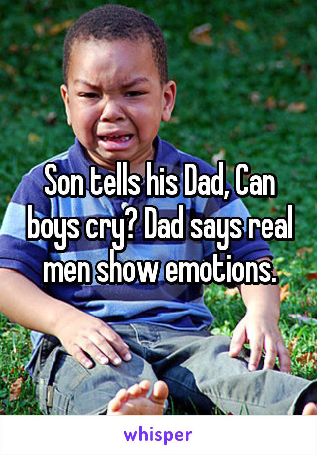 Son tells his Dad, Can boys cry? Dad says real men show emotions.
