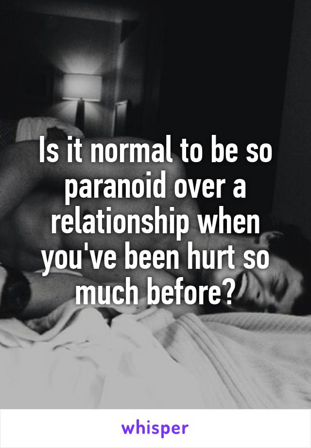 Is it normal to be so paranoid over a relationship when you've been hurt so much before?