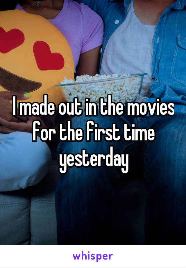 I made out in the movies for the first time yesterday