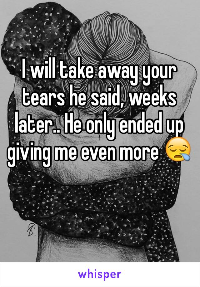 I will take away your tears he said, weeks later.. He only ended up giving me even more 😪