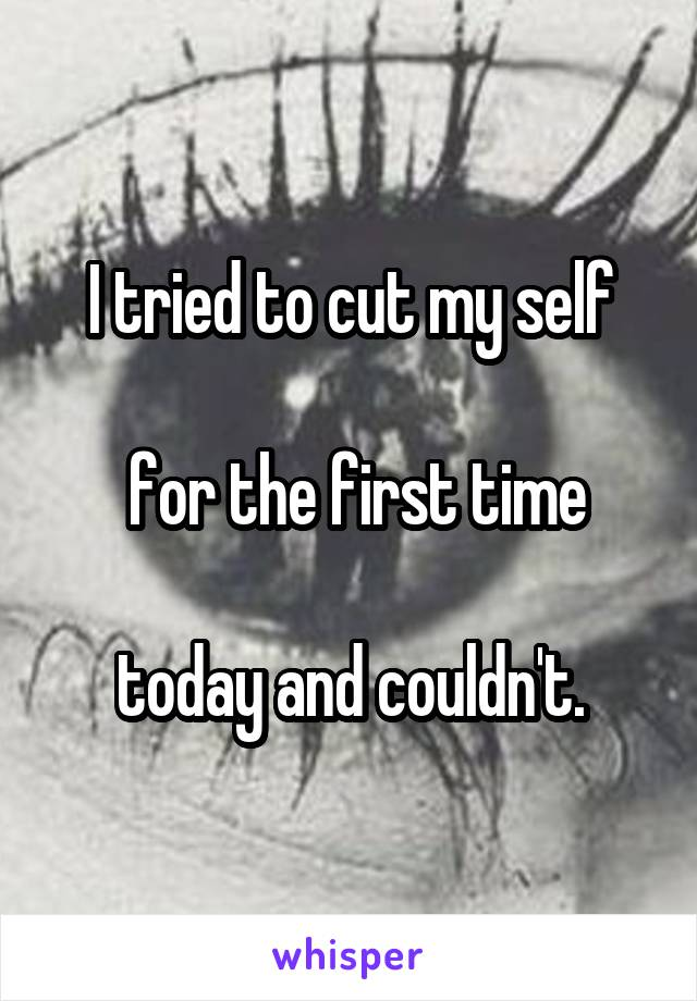I tried to cut my self   for the first time   today and couldn't.
