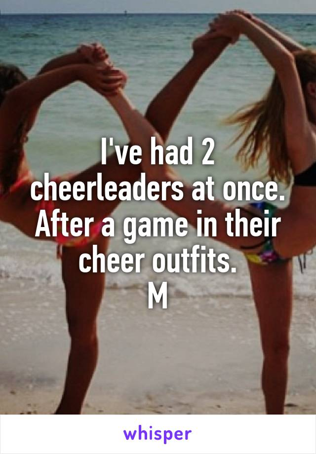 I've had 2 cheerleaders at once. After a game in their cheer outfits. M