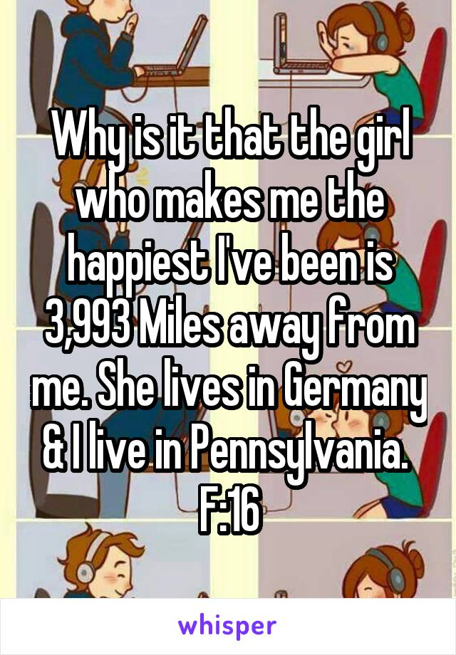 Why is it that the girl who makes me the happiest I've been is 3,993 Miles away from me. She lives in Germany & I live in Pennsylvania.  F:16