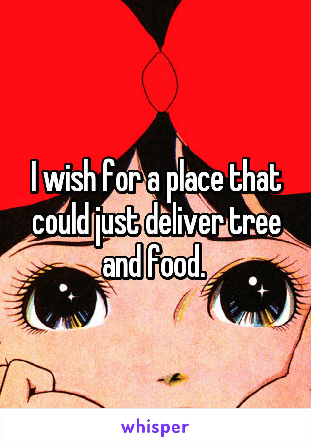 I wish for a place that could just deliver tree and food.