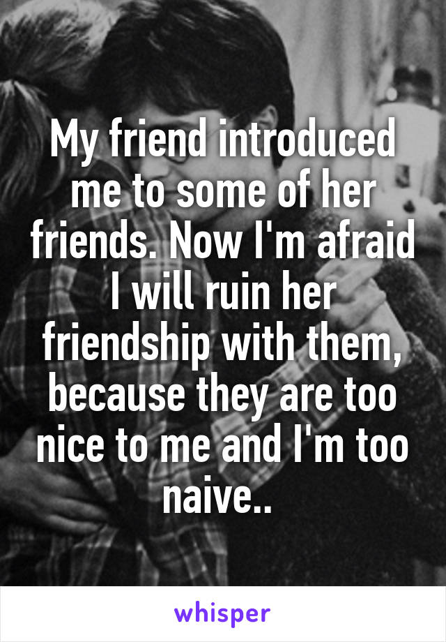 My friend introduced me to some of her friends. Now I'm afraid I will ruin her friendship with them, because they are too nice to me and I'm too naive..