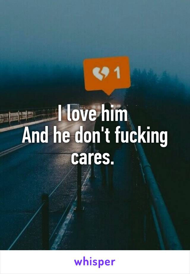 I love him  And he don't fucking cares.