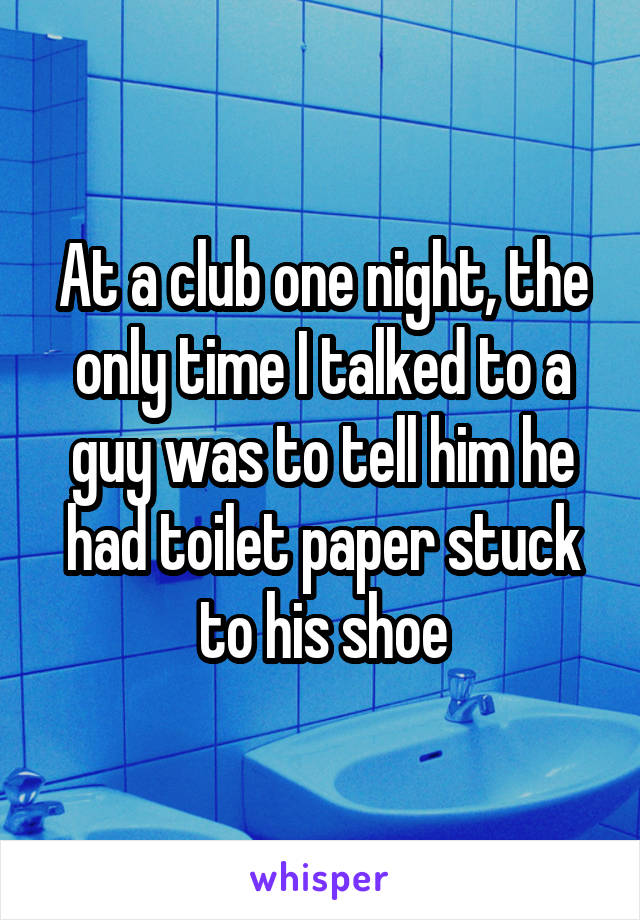 At a club one night, the only time I talked to a guy was to tell him he had toilet paper stuck to his shoe