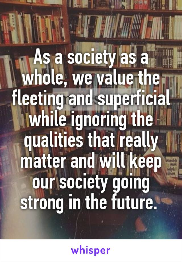 As a society as a whole, we value the fleeting and superficial while ignoring the qualities that really matter and will keep our society going strong in the future.