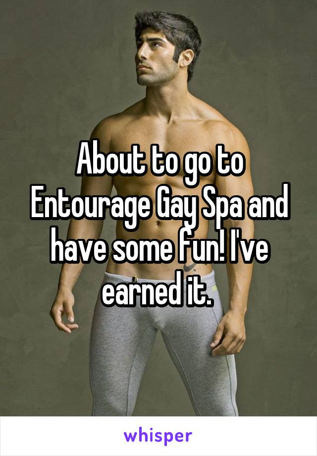 About to go to Entourage Gay Spa and have some fun! I've earned it.