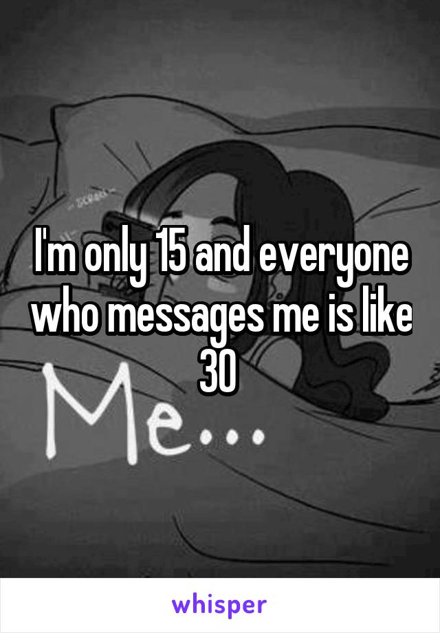 I'm only 15 and everyone who messages me is like 30