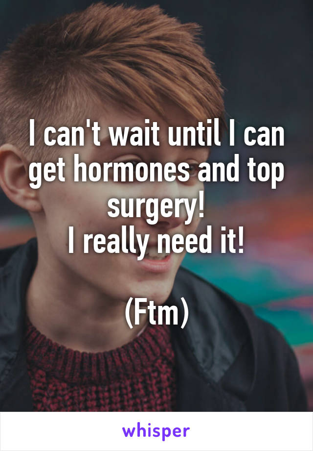 I can't wait until I can get hormones and top surgery! I really need it!  (Ftm)