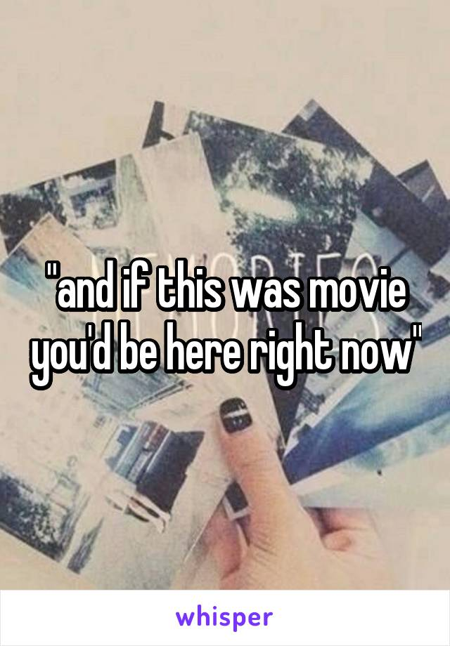"""""""and if this was movie you'd be here right now"""""""