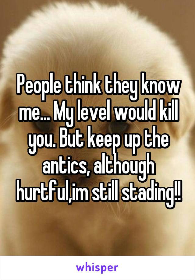 People think they know me... My level would kill you. But keep up the antics, although hurtful,im still stading!!