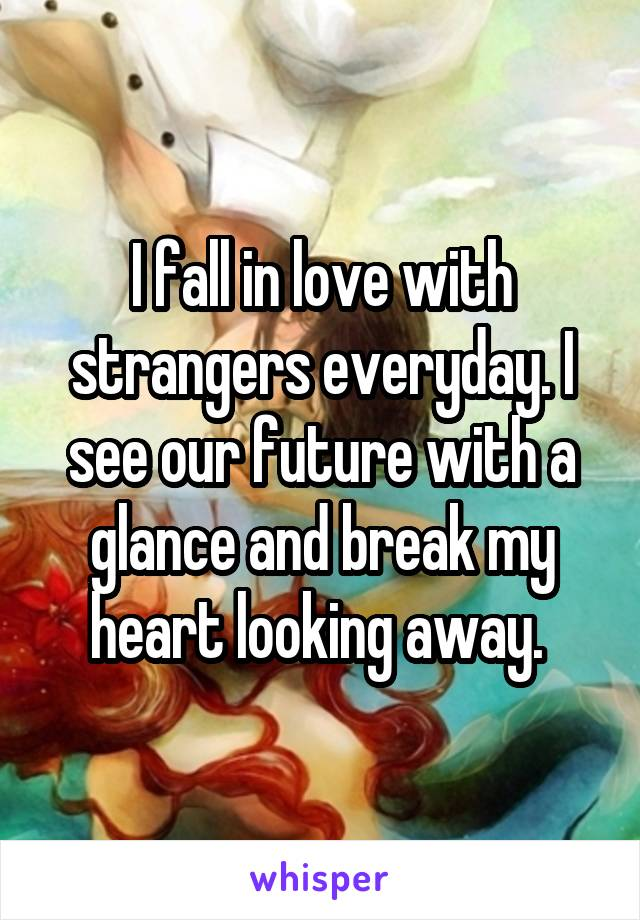 I fall in love with strangers everyday. I see our future with a glance and break my heart looking away.