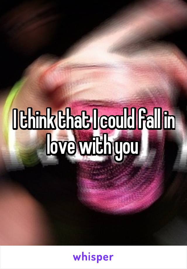 I think that I could fall in love with you