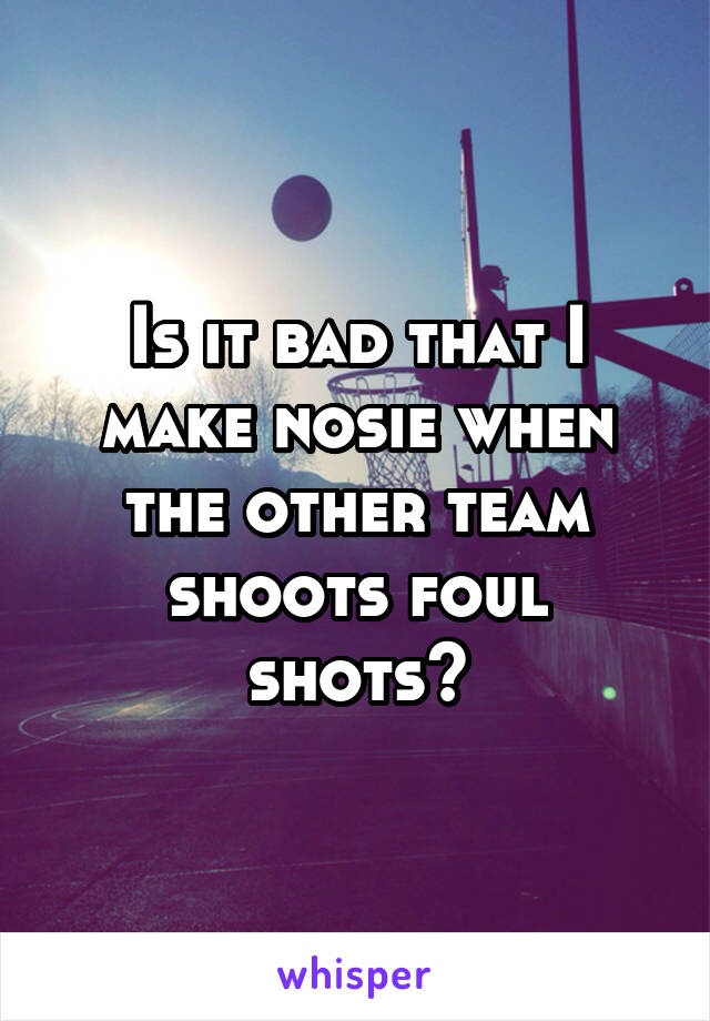 Is it bad that I make nosie when the other team shoots foul shots?