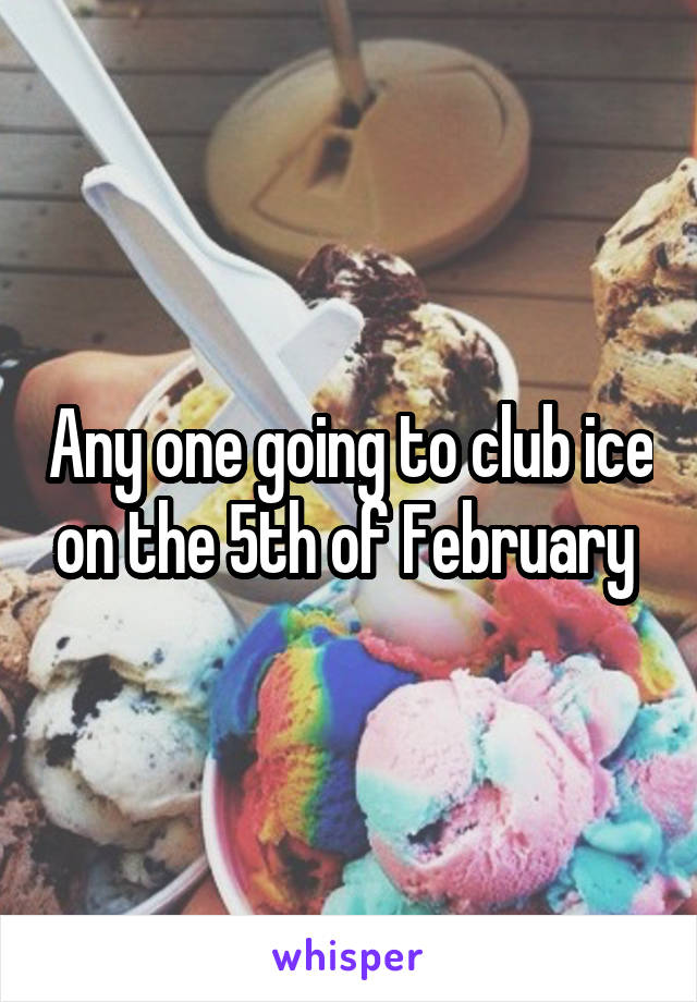 Any one going to club ice on the 5th of February