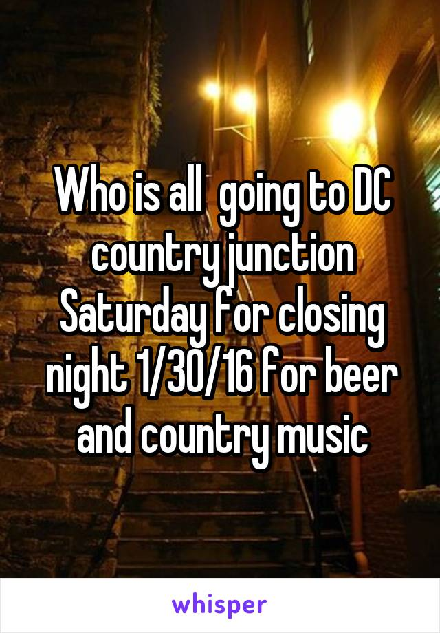 Who is all  going to DC country junction Saturday for closing night 1/30/16 for beer and country music