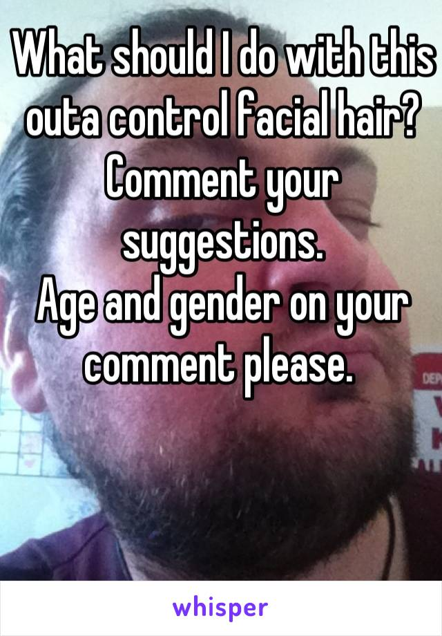What should I do with this outa control facial hair?  Comment your suggestions. Age and gender on your comment please.