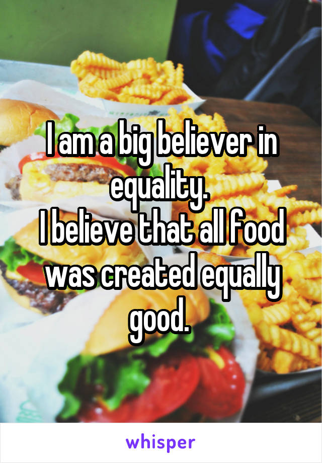 I am a big believer in equality.  I believe that all food was created equally good.
