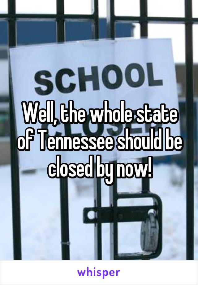 Well, the whole state of Tennessee should be closed by now!