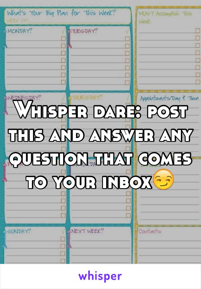 Whisper dare: post this and answer any question that comes to your inbox😏