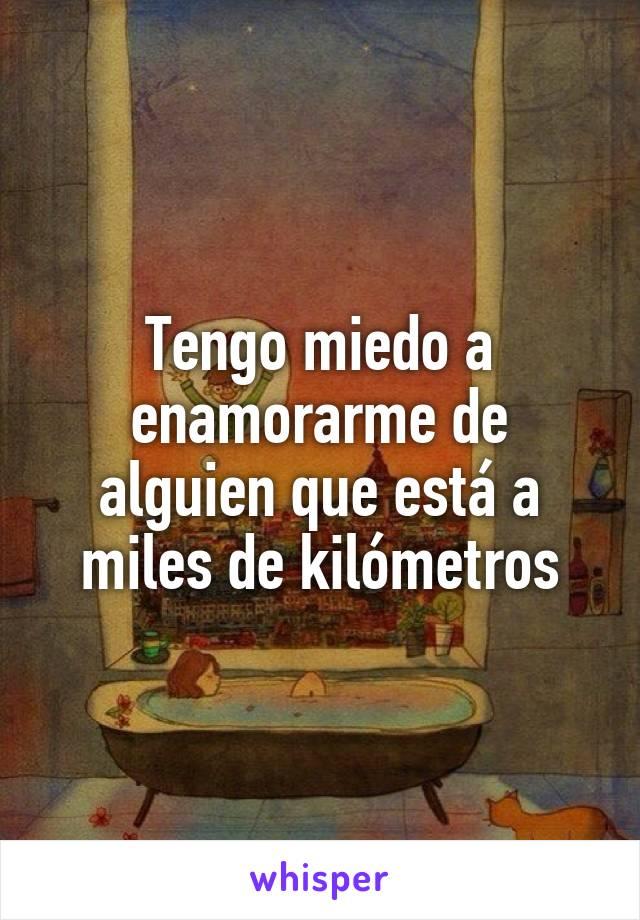 Tengo miedo a enamorarme de alguien que está a miles de kilómetros