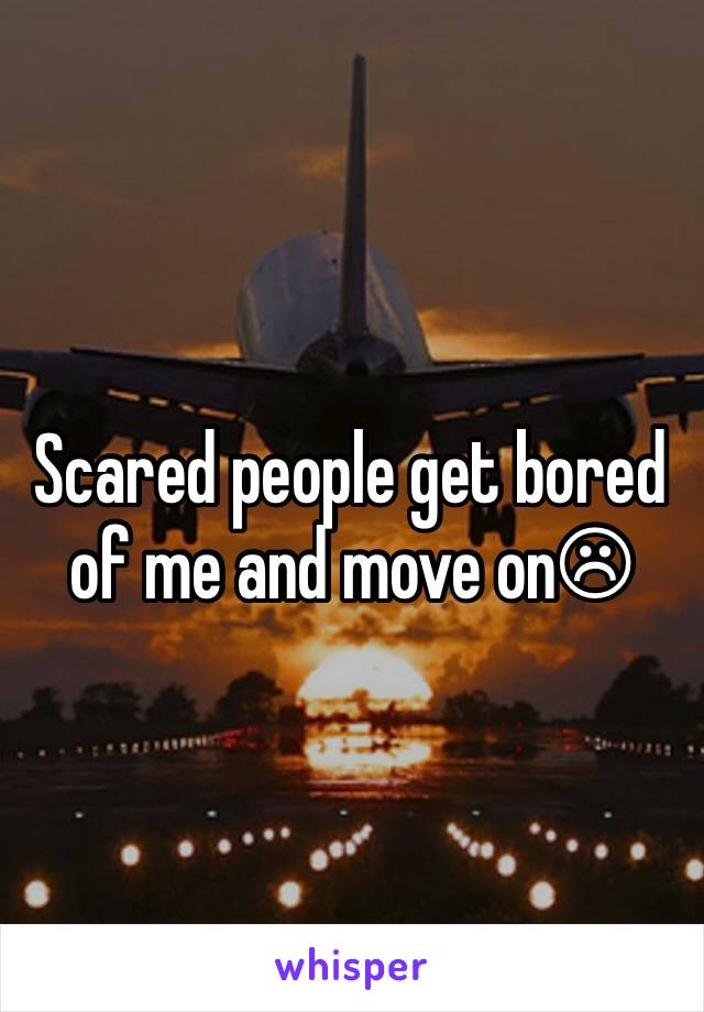 Scared people get bored of me and move on☹