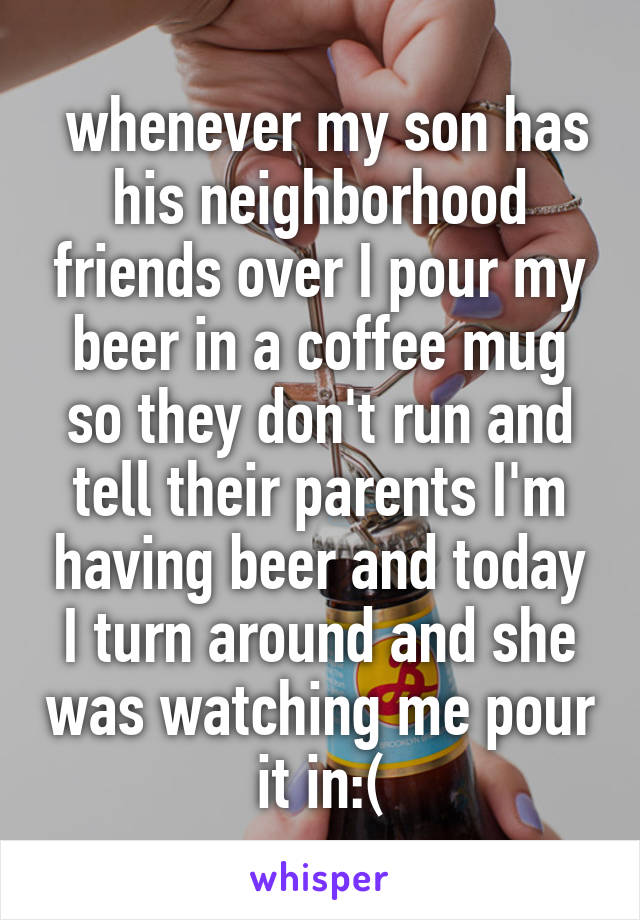 whenever my son has his neighborhood friends over I pour my beer in a coffee mug so they don't run and tell their parents I'm having beer and today I turn around and she was watching me pour it in:(
