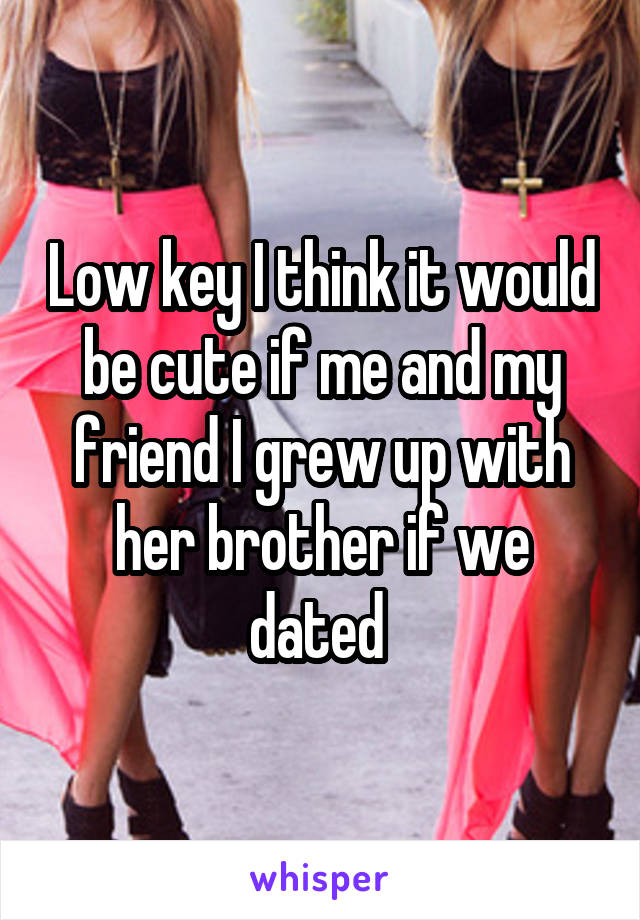 Low key I think it would be cute if me and my friend I grew up with her brother if we dated