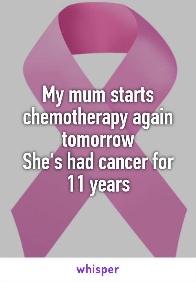 My mum starts chemotherapy again tomorrow She's had cancer for 11 years