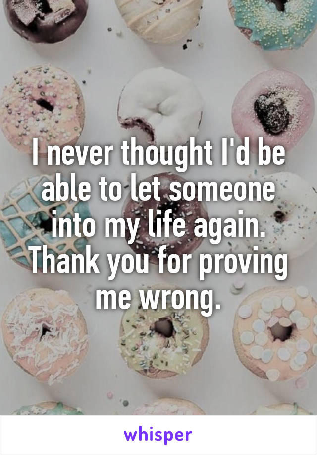 I never thought I'd be able to let someone into my life again. Thank you for proving me wrong.