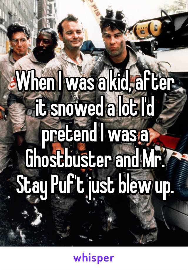 When I was a kid, after it snowed a lot I'd pretend I was a Ghostbuster and Mr. Stay Puf't just blew up.