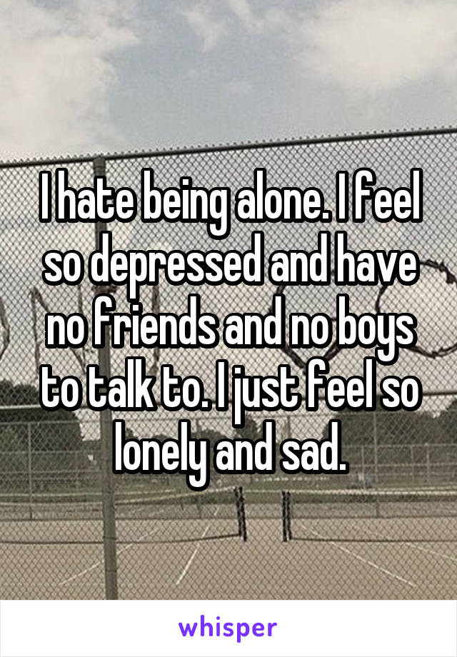 I hate being alone. I feel so depressed and have no friends and no boys to talk to. I just feel so lonely and sad.