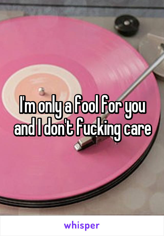 I'm only a fool for you and I don't fucking care